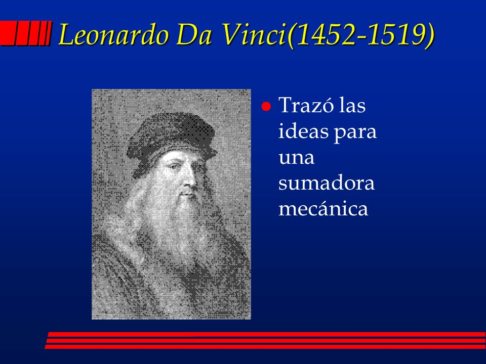 Leonardo Da Vinci(1452-1519) Trazó las ideas para una sumadora mecánica