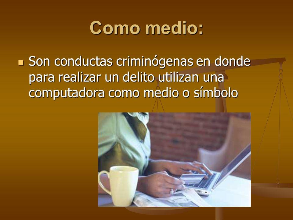 Como medio: Son conductas criminógenas en donde para realizar un delito utilizan una computadora como medio o símbolo.
