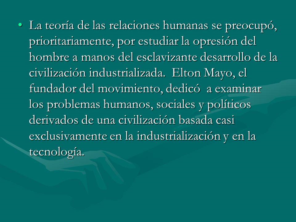 La teoría de las relaciones humanas se preocupó, prioritariamente, por estudiar la opresión del hombre a manos del esclavizante desarrollo de la civilización industrializada.