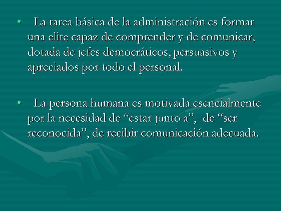 La tarea básica de la administración es formar una elite capaz de comprender y de comunicar, dotada de jefes democráticos, persuasivos y apreciados por todo el personal.