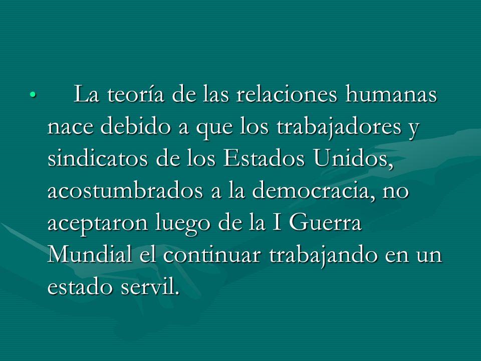 La teoría de las relaciones humanas nace debido a que los trabajadores y sindicatos de los Estados Unidos, acostumbrados a la democracia, no aceptaron luego de la I Guerra Mundial el continuar trabajando en un estado servil.