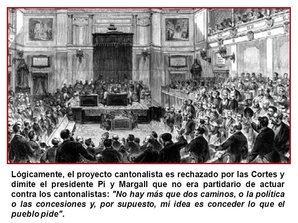 Lógicamente, el proyecto cantonalista es rechazado por las Cortes y dimite el presidente Pi y Margall que no era partidario de actuar contra los cantonalistas: No hay más que dos caminos, o la política o las concesiones y, por supuesto, mi idea es conceder lo que el pueblo pide .