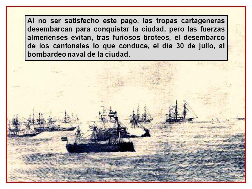Al no ser satisfecho este pago, las tropas cartageneras desembarcan para conquistar la ciudad, pero las fuerzas almerienses evitan, tras furiosos tiroteos, el desembarco de los cantonales lo que conduce, el día 30 de julio, al bombardeo naval de la ciudad.