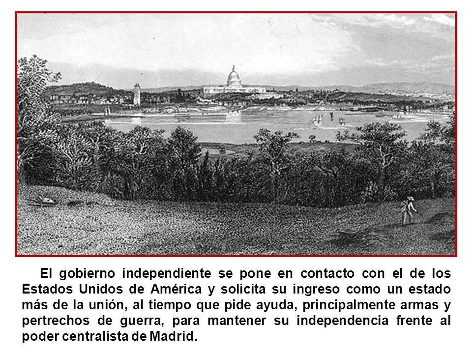 El gobierno independiente se pone en contacto con el de los Estados Unidos de América y solicita su ingreso como un estado más de la unión, al tiempo que pide ayuda, principalmente armas y pertrechos de guerra, para mantener su independencia frente al poder centralista de Madrid.