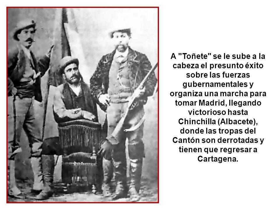 A Toñete se le sube a la cabeza el presunto éxito sobre las fuerzas gubernamentales y organiza una marcha para tomar Madrid, llegando victorioso hasta Chinchilla (Albacete), donde las tropas del Cantón son derrotadas y tienen que regresar a Cartagena.