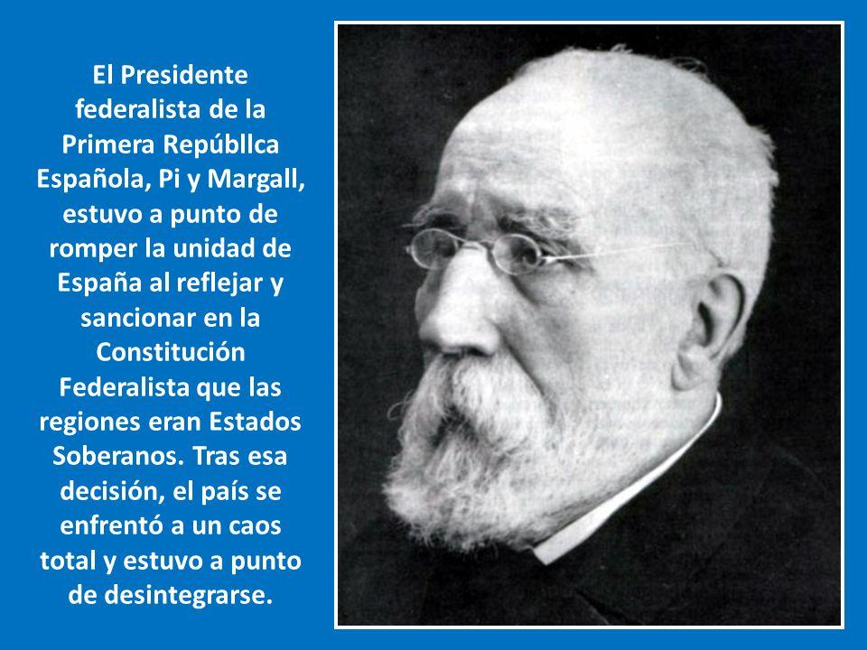 El Presidente federalista de la Primera Repúbllca Española, Pi y Margall, estuvo a punto de romper la unidad de España al reflejar y sancionar en la Constitución Federalista que las regiones eran Estados Soberanos.