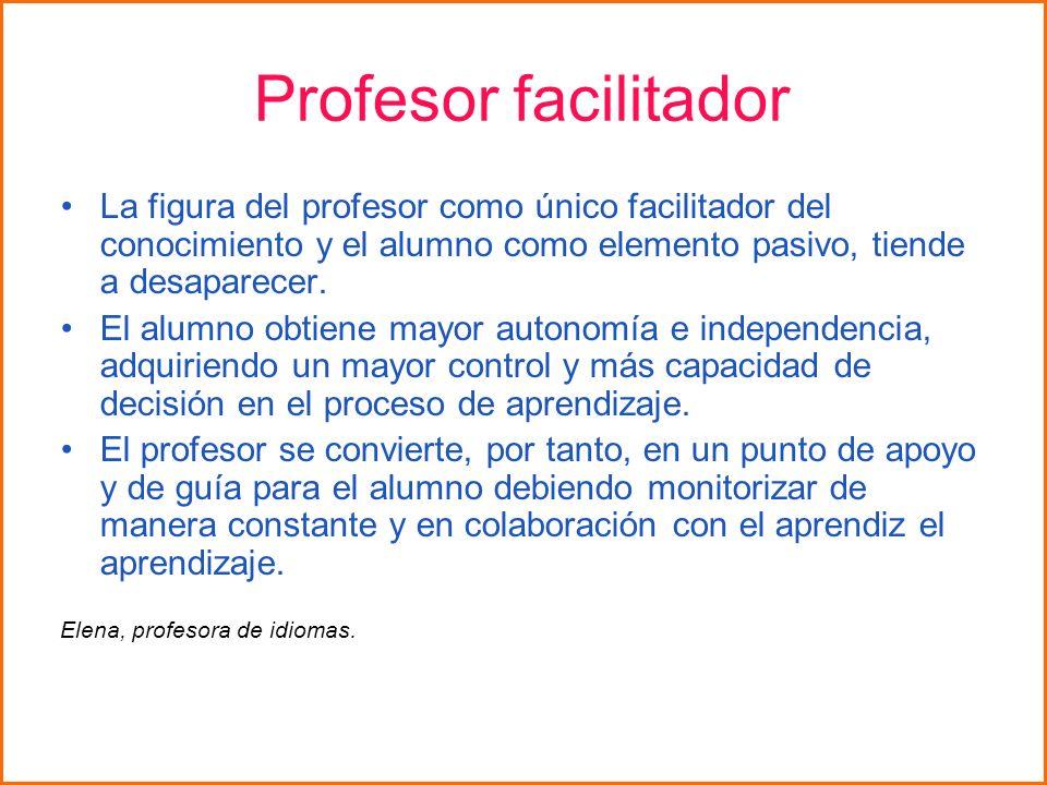 Profesor facilitador La figura del profesor como único facilitador del conocimiento y el alumno como elemento pasivo, tiende a desaparecer.
