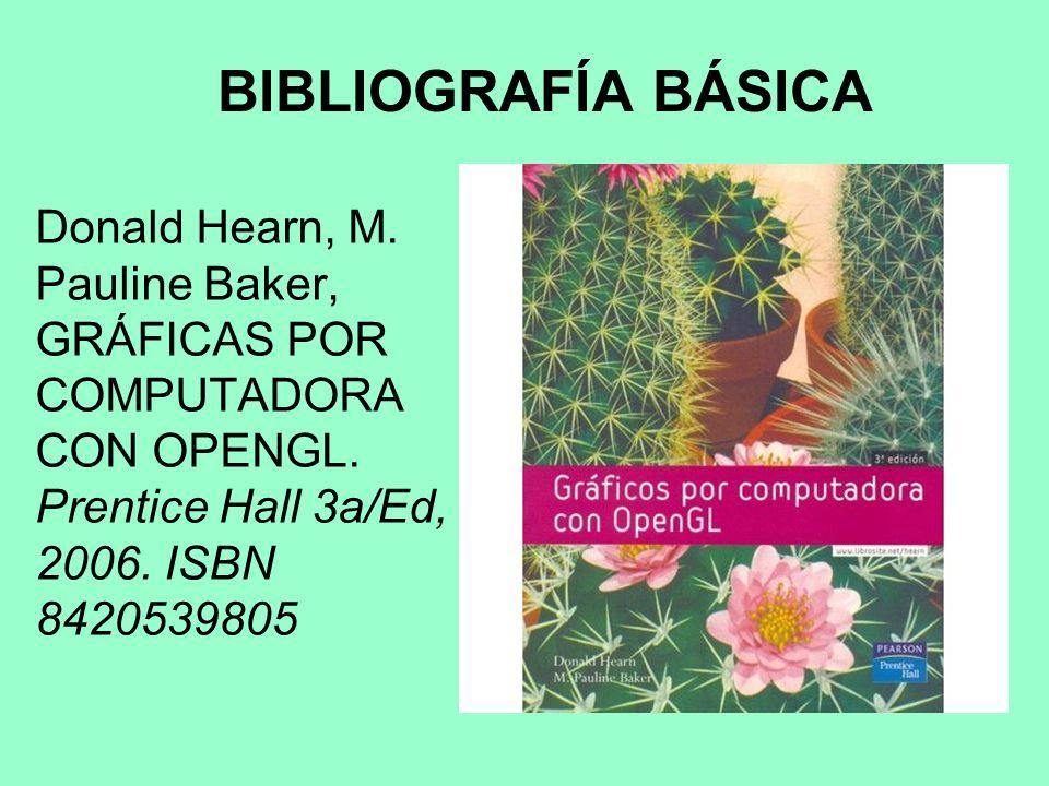 BIBLIOGRAFÍA BÁSICA Donald Hearn, M. Pauline Baker, GRÁFICAS POR COMPUTADORA CON OPENGL.
