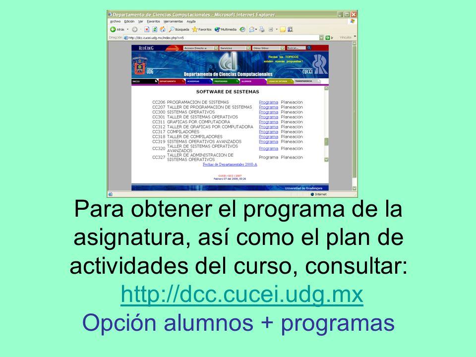 Para obtener el programa de la asignatura, así como el plan de actividades del curso, consultar: http://dcc.cucei.udg.mx Opción alumnos + programas