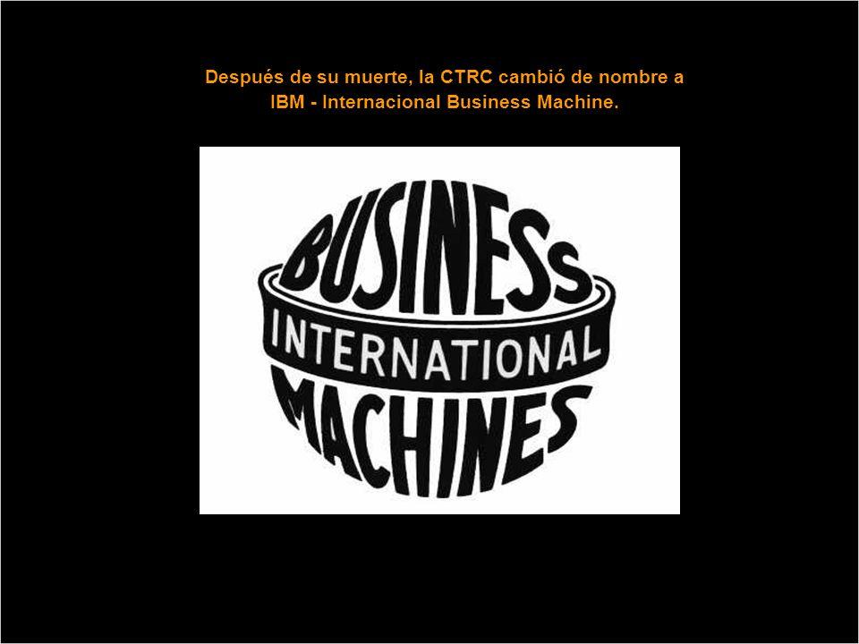 Después de su muerte, la CTRC cambió de nombre a IBM - Internacional Business Machine.