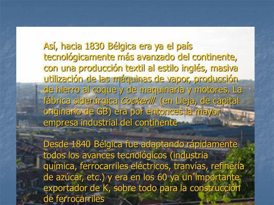 Así, hacia 1830 Bélgica era ya el país tecnológicamente más avanzado del continente, con una producción textil al estilo inglés, masiva utilización de las máquinas de vapor, producción de hierro al coque y de maquinaria y motores. La fábrica siderúrgica Cockerill (en Lieja, de capital originario de GB) era por entonces la mayor empresa industrial del continente