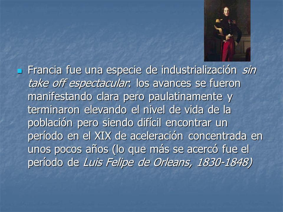 Francia fue una especie de industrialización sin take off espectacular: los avances se fueron manifestando clara pero paulatinamente y terminaron elevando el nivel de vida de la población pero siendo difícil encontrar un período en el XIX de aceleración concentrada en unos pocos años (lo que más se acercó fue el período de Luis Felipe de Orleans, 1830-1848)