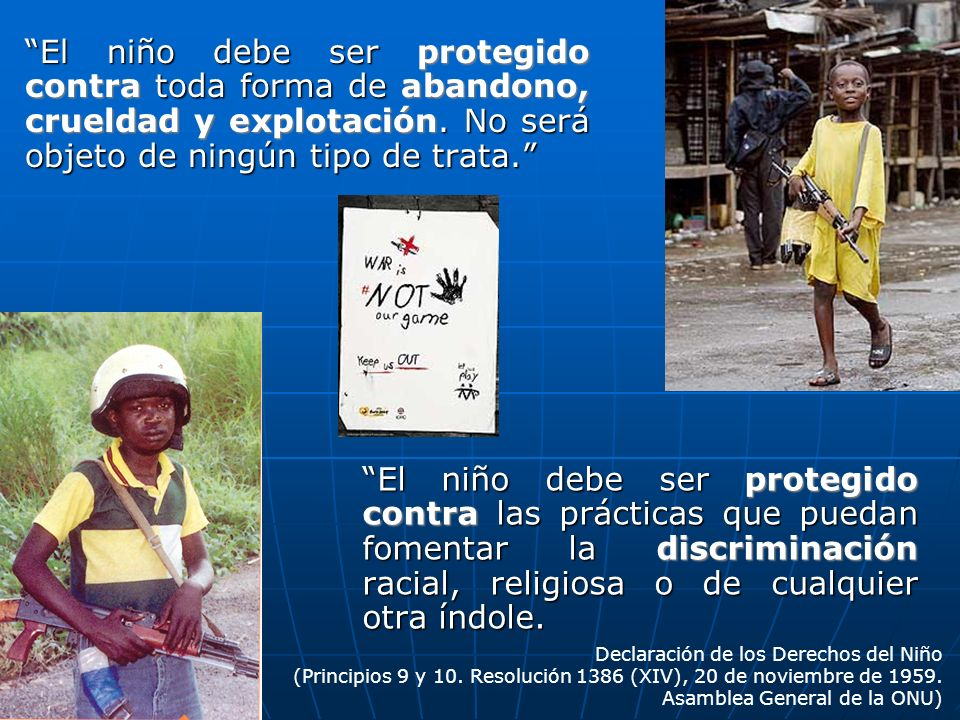 El niño debe ser protegido contra toda forma de abandono, crueldad y explotación. No será objeto de ningún tipo de trata.