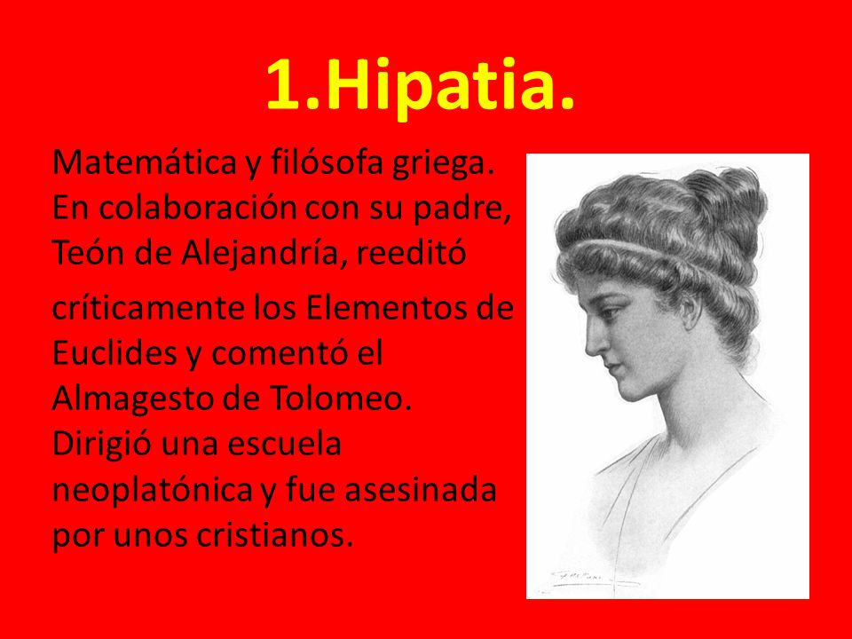 1.Hipatia. Matemática y filósofa griega. En colaboración con su padre, Teón de Alejandría, reeditó.