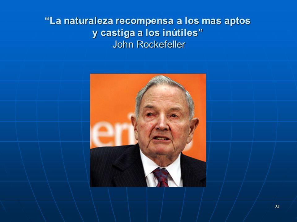 La naturaleza recompensa a los mas aptos y castiga a los inútiles John Rockefeller