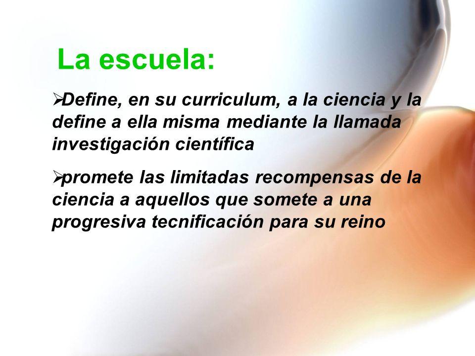 La escuela: Define, en su curriculum, a la ciencia y la define a ella misma mediante la llamada investigación científica.
