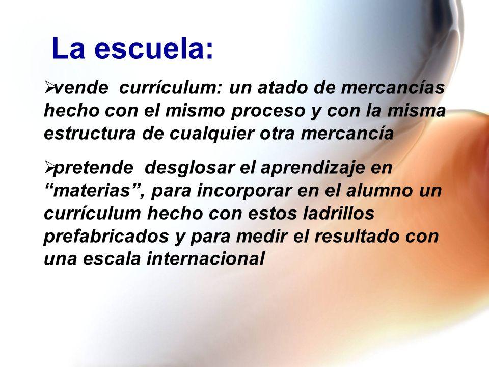 La escuela: vende currículum: un atado de mercancías hecho con el mismo proceso y con la misma estructura de cualquier otra mercancía.