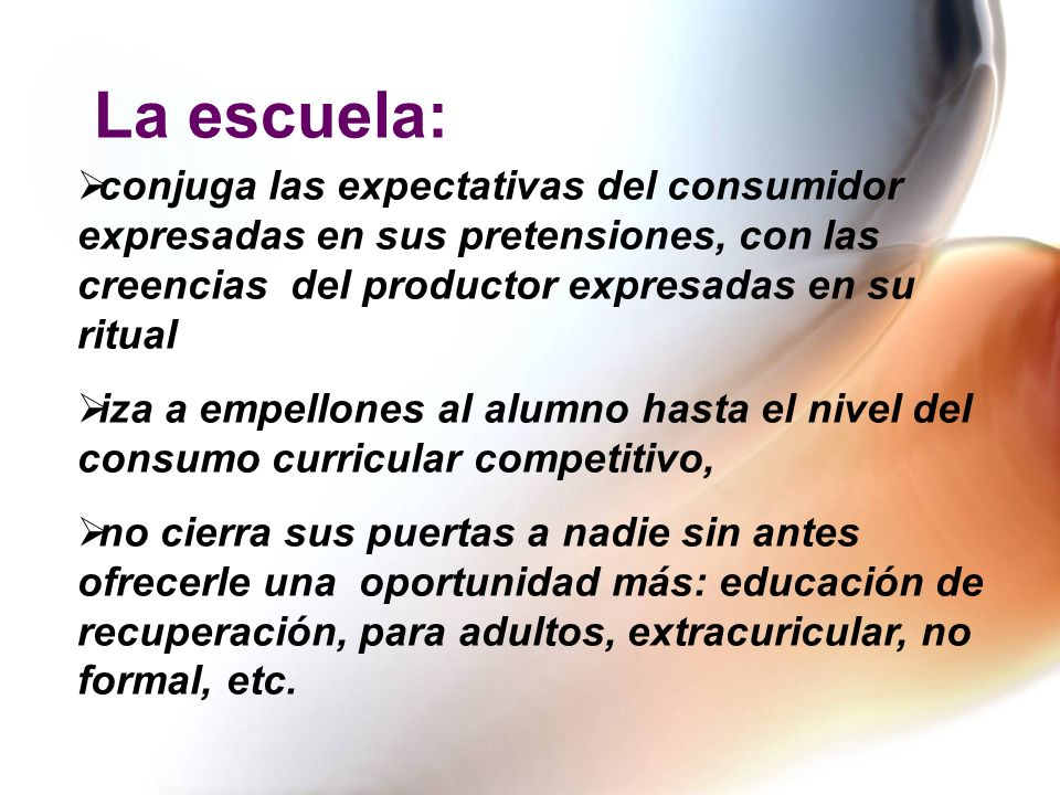La escuela: conjuga las expectativas del consumidor expresadas en sus pretensiones, con las creencias del productor expresadas en su ritual.