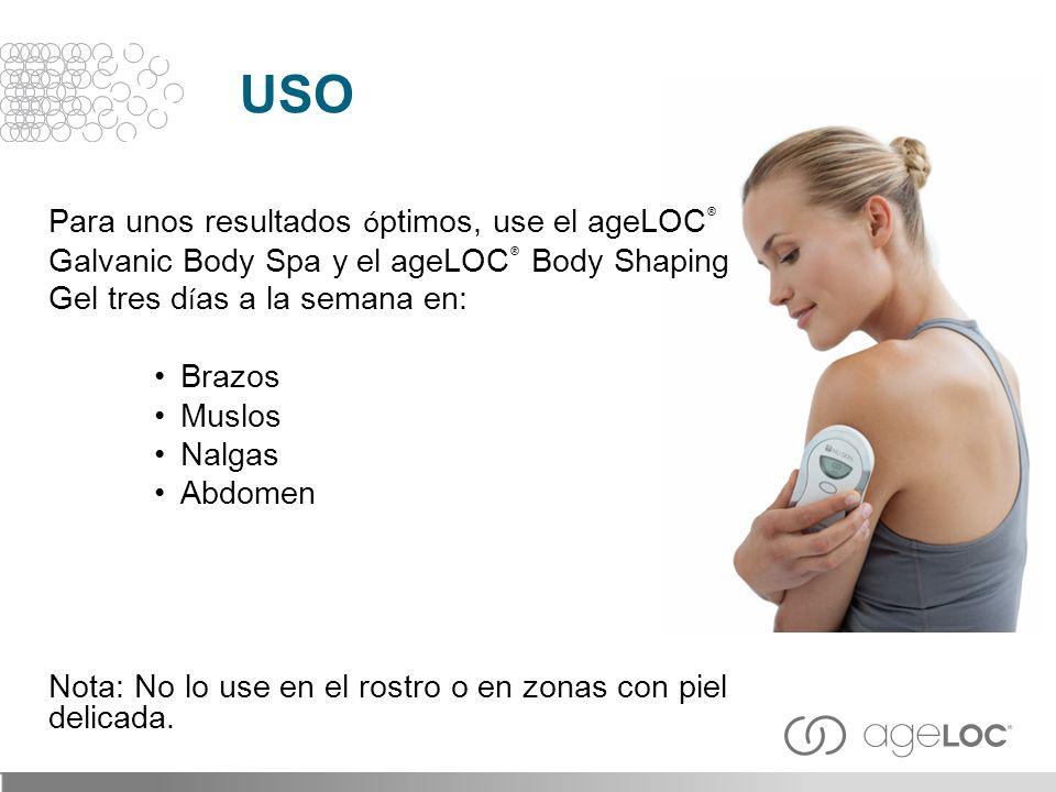 USO Para unos resultados óptimos, use el ageLOC® Galvanic Body Spa y el ageLOC® Body Shaping Gel tres días a la semana en: