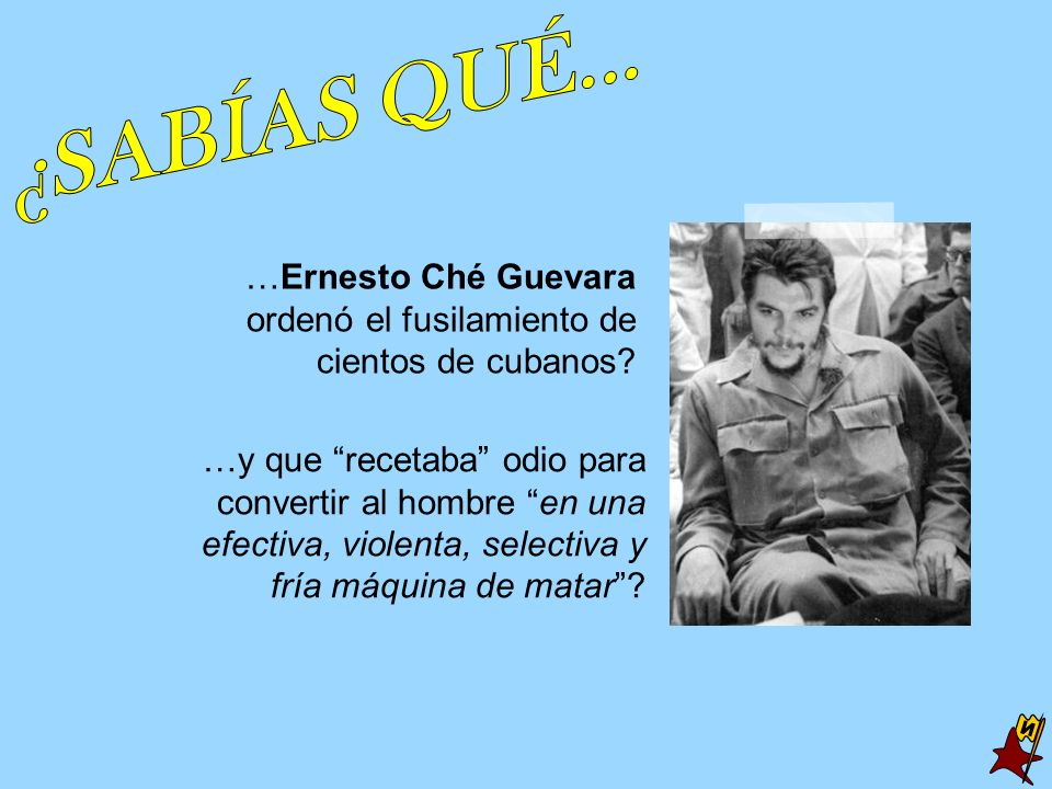 ¿SABÍAS QUÉ... …Ernesto Ché Guevara ordenó el fusilamiento de cientos de cubanos