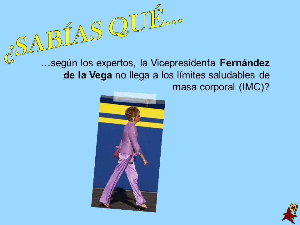 ¿SABÍAS QUÉ... …según los expertos, la Vicepresidenta Fernández de la Vega no llega a los límites saludables de masa corporal (IMC)