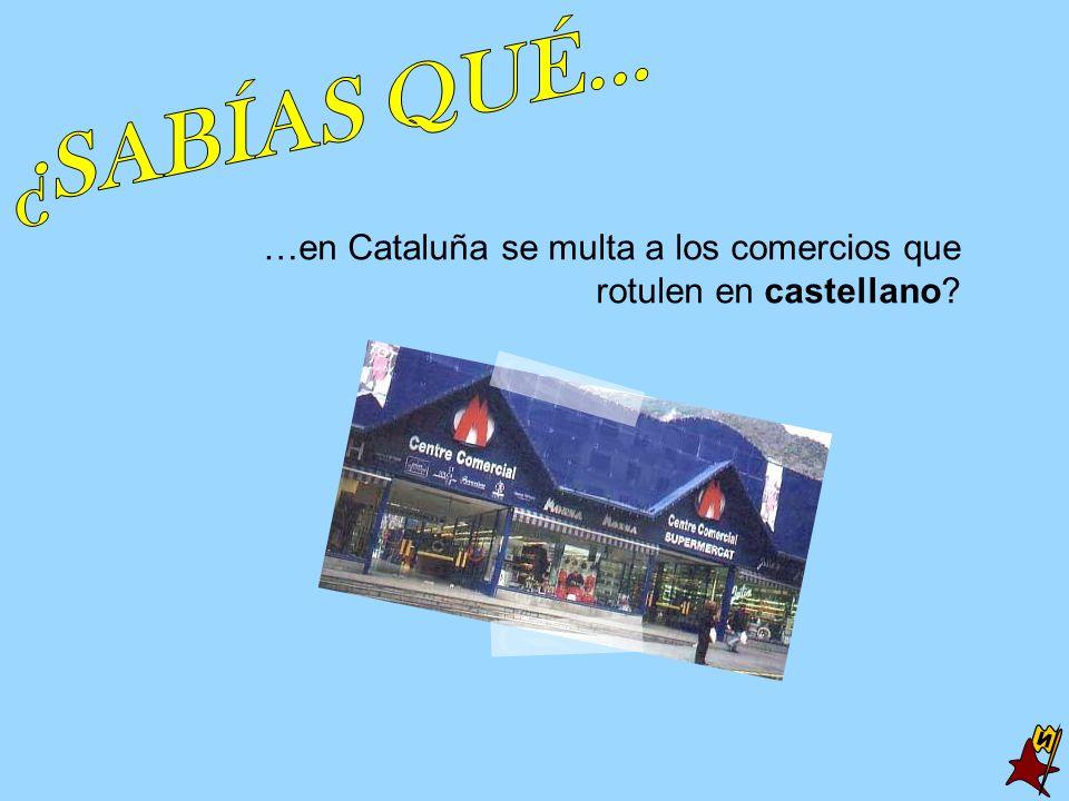 ¿SABÍAS QUÉ... …en Cataluña se multa a los comercios que rotulen en castellano N