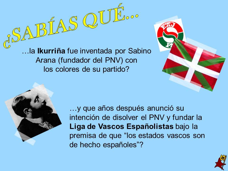 ¿SABÍAS QUÉ... …la Ikurriña fue inventada por Sabino Arana (fundador del PNV) con. los colores de su partido