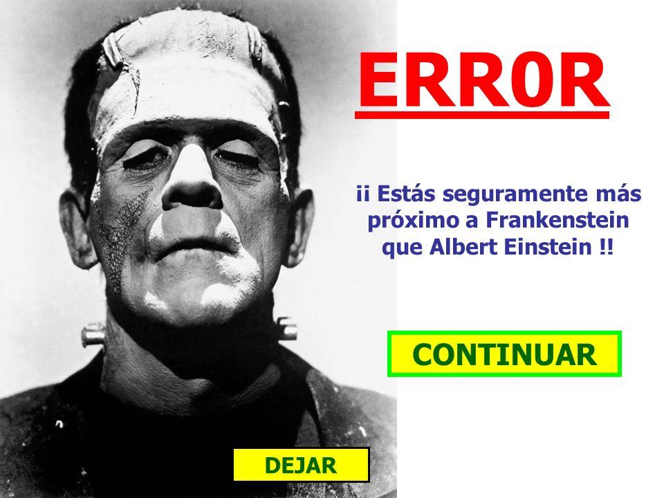 ¡¡ Estás seguramente más próximo a Frankenstein que Albert Einstein !!