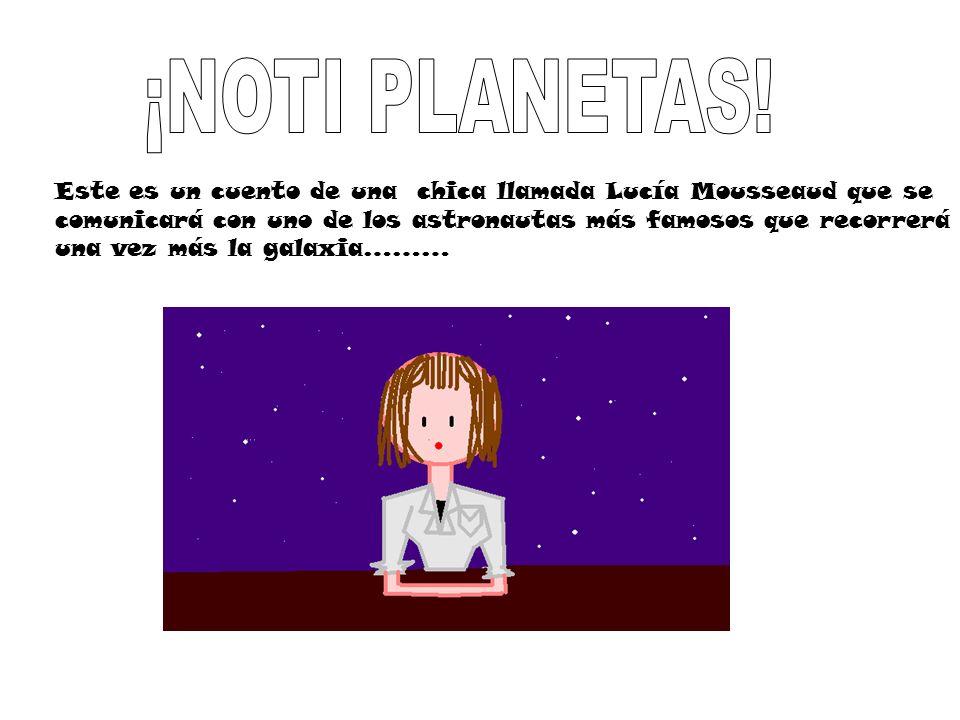 ¡NOTI PLANETAS!Este es un cuento de una chica llamada Lucía Mousseaud que se. comunicará con uno de los astronautas más famosos que recorrerá.
