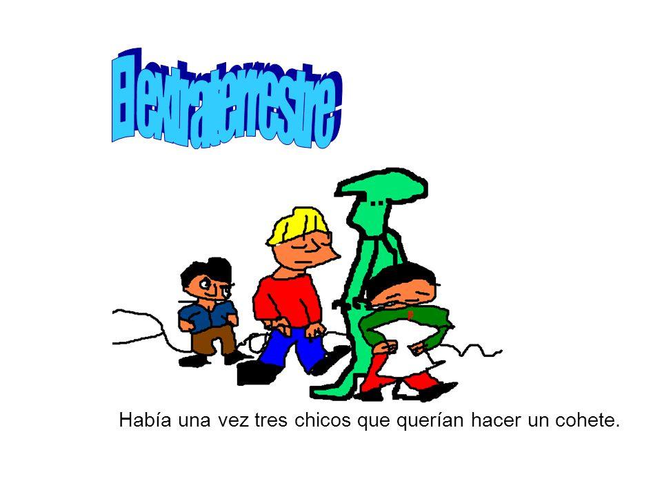 El extraterrestre Había una vez tres chicos que querían hacer un cohete.