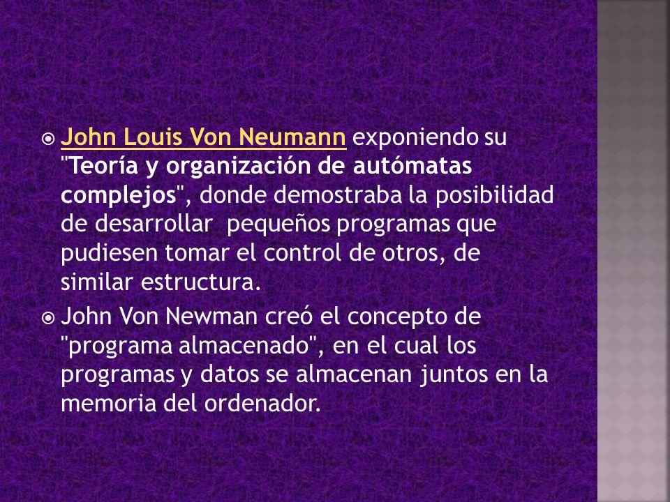 John Louis Von Neumann exponiendo su Teoría y organización de autómatas complejos , donde demostraba la posibilidad de desarrollar pequeños programas que pudiesen tomar el control de otros, de similar estructura.