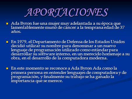 APORTACIONES Ada Byron fue una mujer muy adelantada a su época que lamentablemente murió de cáncer a la temprana edad de 37 años.