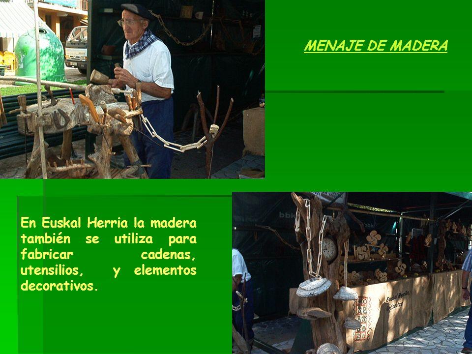 MENAJE DE MADERA En Euskal Herria la madera también se utiliza para fabricar cadenas, utensilios, y elementos decorativos.