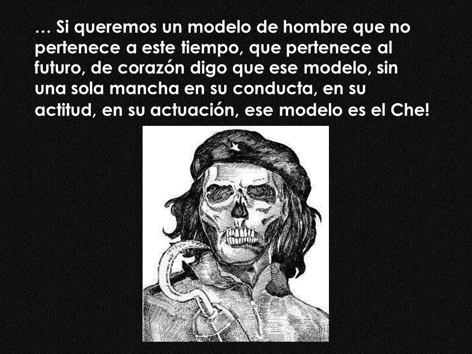 … Si queremos un modelo de hombre que no pertenece a este tiempo, que pertenece al futuro, de corazón digo que ese modelo, sin una sola mancha en su conducta, en su actitud, en su actuación, ese modelo es el Che!
