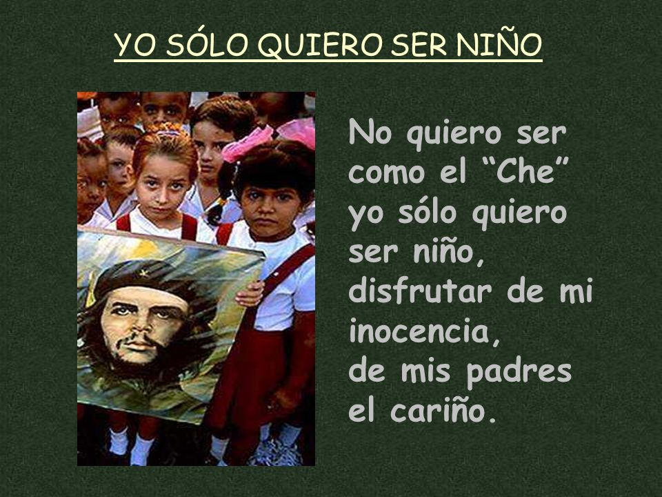YO SÓLO QUIERO SER NIÑO No quiero ser como el Che yo sólo quiero ser niño, disfrutar de mi inocencia, de mis padres el cariño.