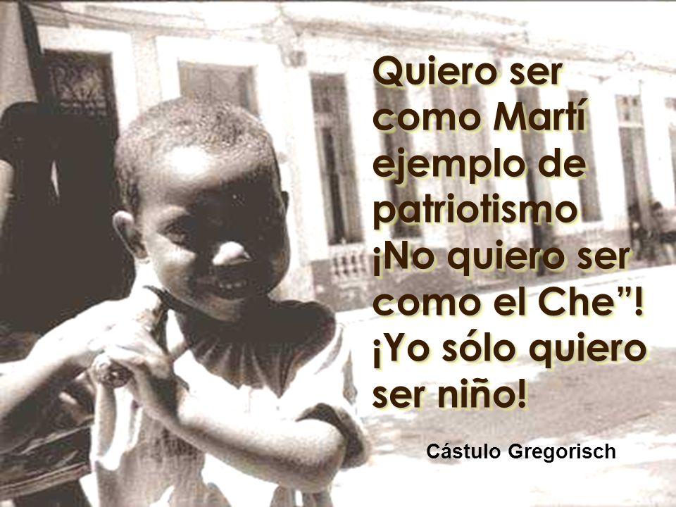 Quiero ser como Martí ejemplo de patriotismo ¡No quiero ser como el Che ! ¡Yo sólo quiero ser niño!