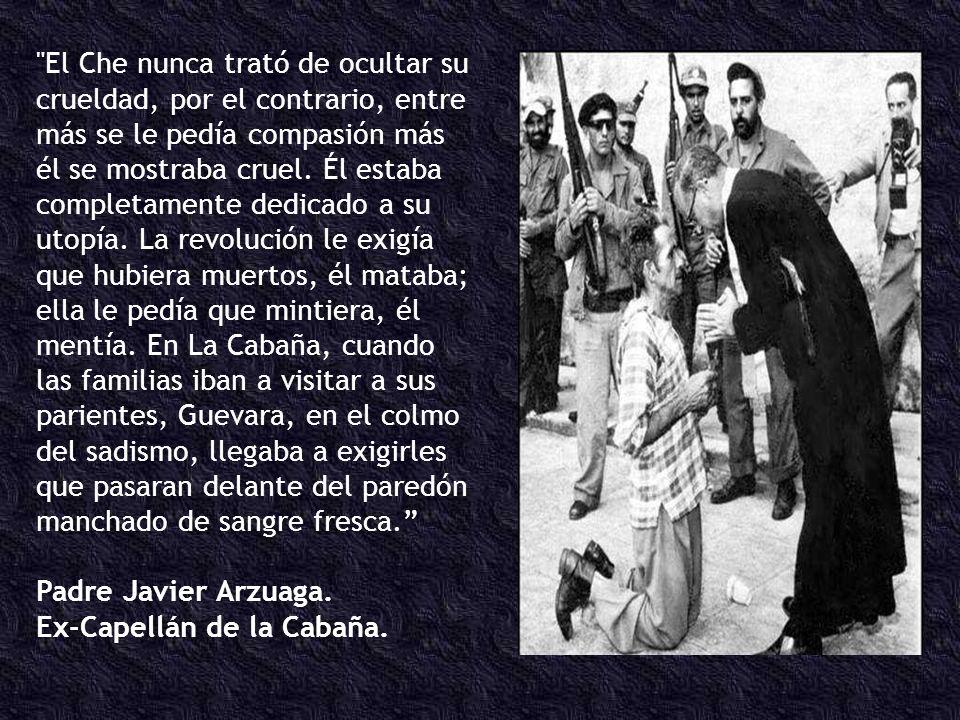 El Che nunca trató de ocultar su crueldad, por el contrario, entre más se le pedía compasión más él se mostraba cruel. Él estaba completamente dedicado a su utopía. La revolución le exigía que hubiera muertos, él mataba; ella le pedía que mintiera, él mentía. En La Cabaña, cuando las familias iban a visitar a sus parientes, Guevara, en el colmo del sadismo, llegaba a exigirles que pasaran delante del paredón manchado de sangre fresca.