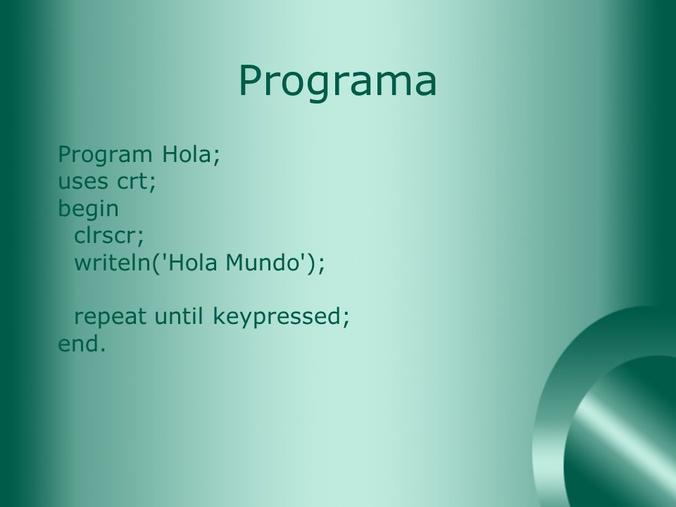 Programa Program Hola; uses crt; begin clrscr; writeln( Hola Mundo );