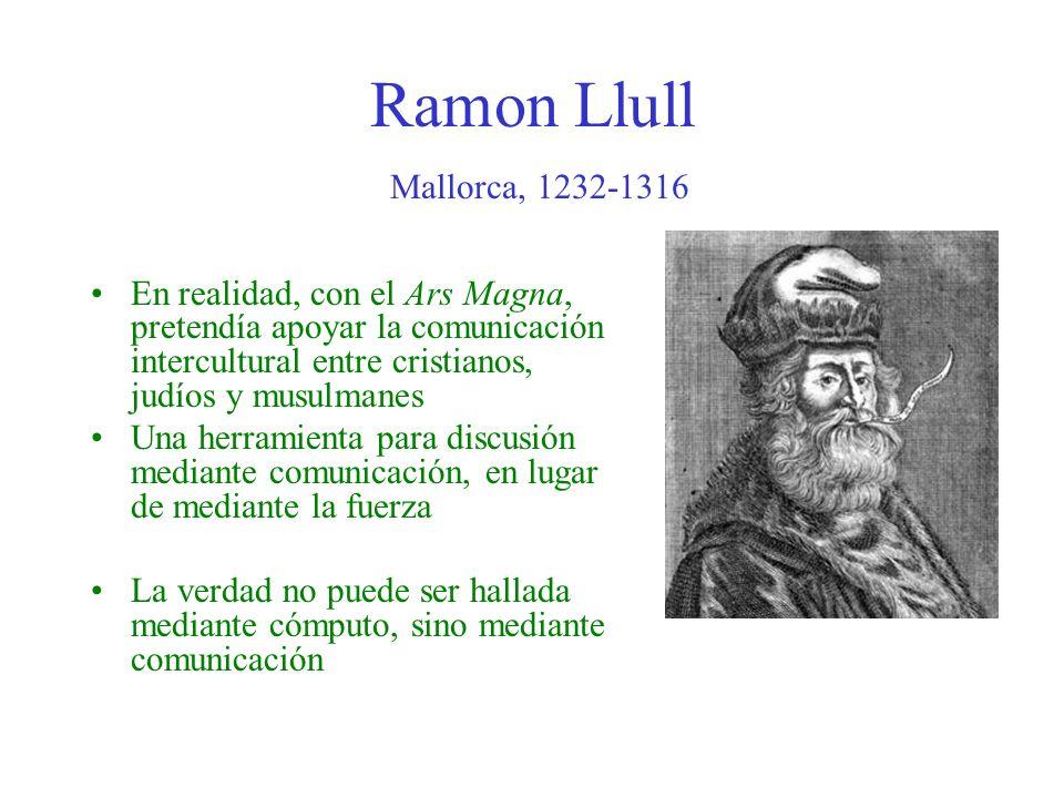 Ramon Llull Mallorca, 1232-1316 En realidad, con el Ars Magna, pretendía apoyar la comunicación intercultural entre cristianos, judíos y musulmanes.