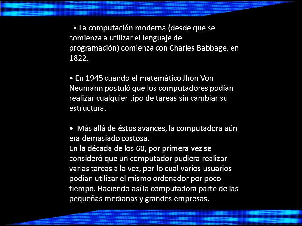 • La computación moderna (desde que se comienza a utilizar el lenguaje de programación) comienza con Charles Babbage, en 1822.