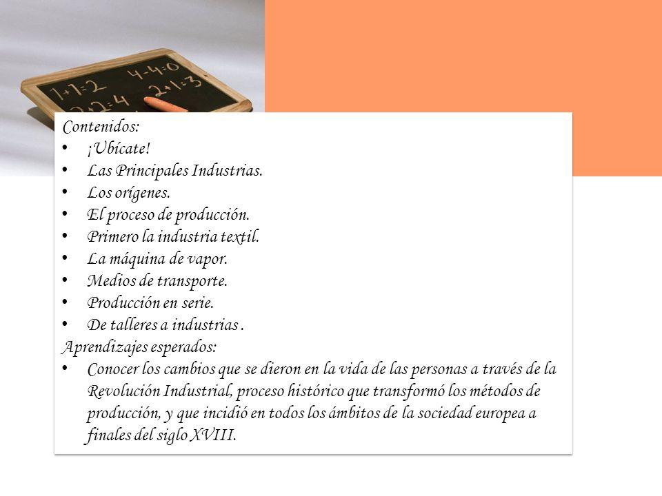 Contenidos: ¡Ubícate! Las Principales Industrias. Los orígenes. El proceso de producción. Primero la industria textil.