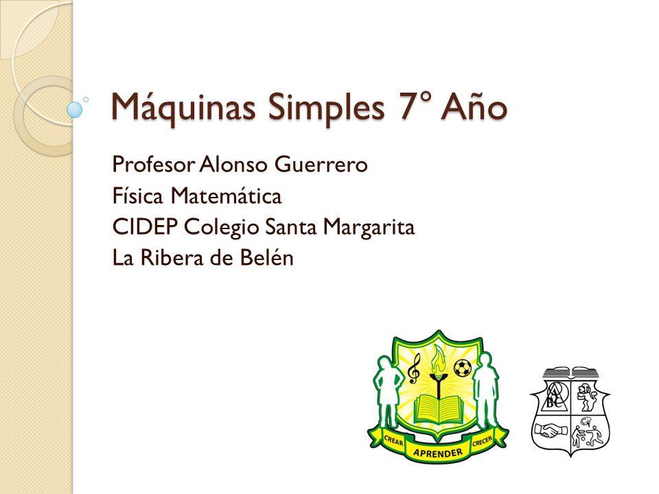 Máquinas Simples 7° Año Profesor Alonso Guerrero Física Matemática