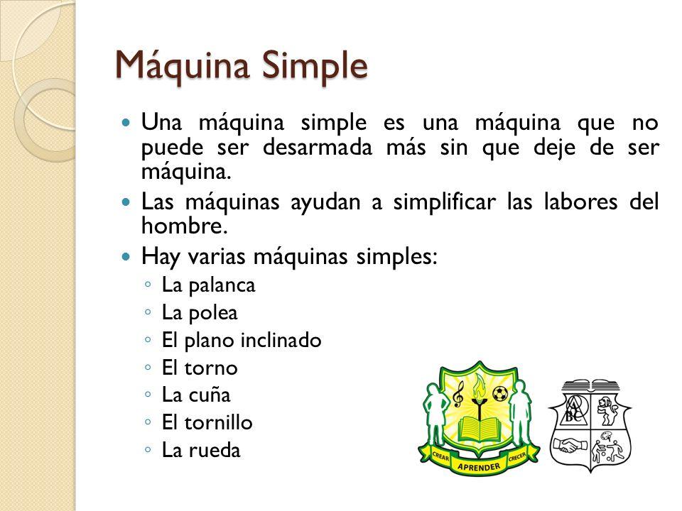 Máquina Simple Una máquina simple es una máquina que no puede ser desarmada más sin que deje de ser máquina.