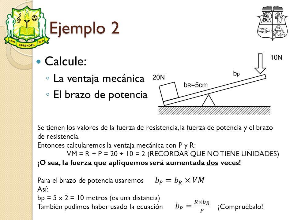 Ejemplo 2 Calcule: La ventaja mecánica El brazo de potencia