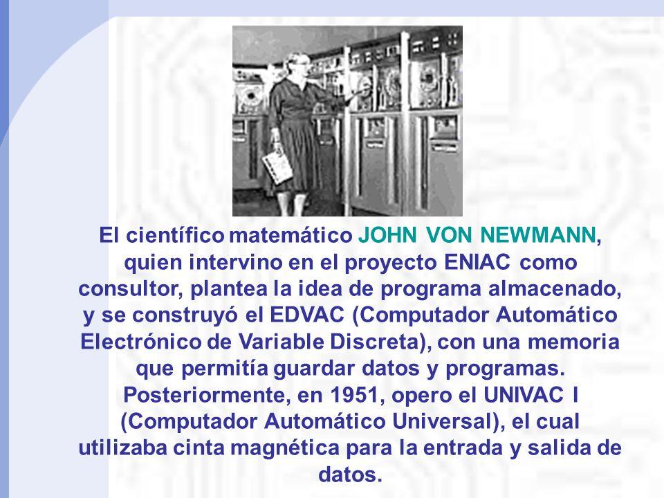 El científico matemático JOHN VON NEWMANN, quien intervino en el proyecto ENIAC como consultor, plantea la idea de programa almacenado, y se construyó el EDVAC (Computador Automático Electrónico de Variable Discreta), con una memoria que permitía guardar datos y programas.