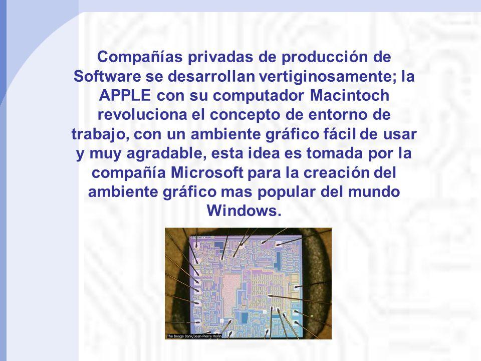 Compañías privadas de producción de Software se desarrollan vertiginosamente; la APPLE con su computador Macintoch revoluciona el concepto de entorno de trabajo, con un ambiente gráfico fácil de usar y muy agradable, esta idea es tomada por la compañía Microsoft para la creación del ambiente gráfico mas popular del mundo Windows.