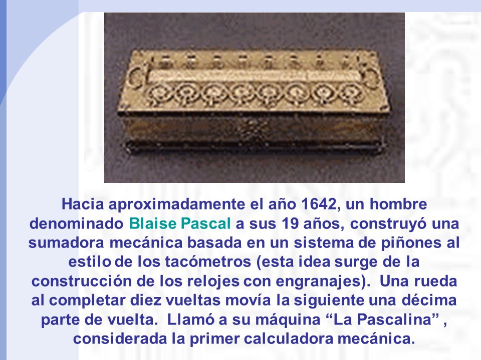 Hacia aproximadamente el año 1642, un hombre denominado Blaise Pascal a sus 19 años, construyó una sumadora mecánica basada en un sistema de piñones al estilo de los tacómetros (esta idea surge de la construcción de los relojes con engranajes).