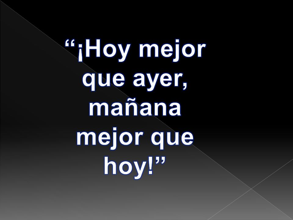 ¡Hoy mejor que ayer, mañana mejor que hoy!