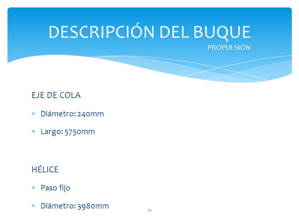 DESCRIPCIÓN DEL BUQUE EJE DE COLA HÉLICE Diámetro: 240mm Largo: 5750mm
