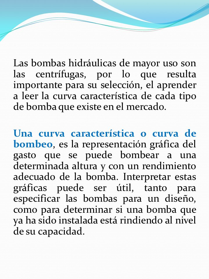 Las bombas hidráulicas de mayor uso son las centrífugas, por lo que resulta importante para su selección, el aprender a leer la curva característica de cada tipo de bomba que existe en el mercado.
